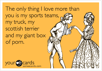 The only thing I love more than you is my sports teams, my truck, my scottish terrier and my giant box of porn.
