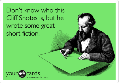 Don't know who this   Cliff Snotes is, but he wrote some great  short fiction.