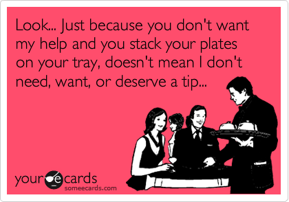 Look... Just because you don't want my help and you stack your plates on your tray, doesn't mean I don't need, want, or deserve a tip...