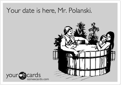 Your date is here, Mr. Polanski.