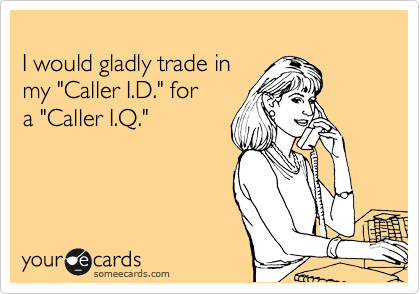 """I would gladly trade in  my """"Caller I.D."""" for  a """"Caller I.Q."""""""