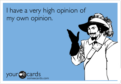 I have a very high opinion of my own opinion.