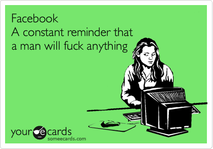 Facebook A constant reminder that a man will fuck anything