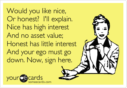 Would you like nice, Or honest?  I'll explain. Nice has high interest And no asset value; Honest has little interest And your ego must go down. Now, sign here.