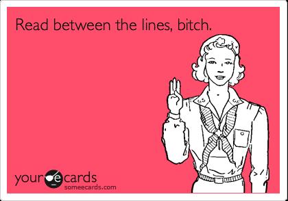 Read between the lines, bitch.