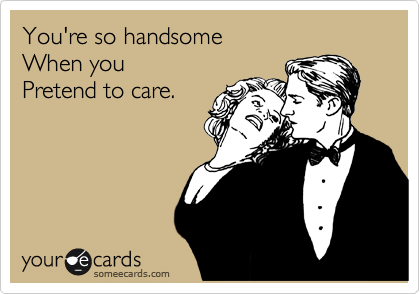You're so handsome When you Pretend to care.