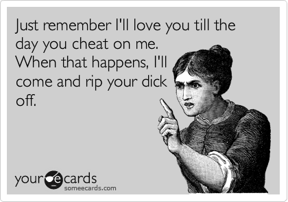 Just remember I'll love you till the day you cheat on me. When that happens, I'll come and rip your dick off.