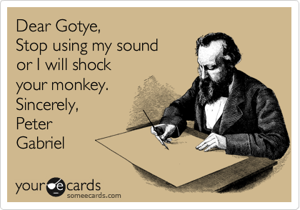 Dear Gotye, Stop using my sound or I will shock  your monkey. Sincerely, Peter  Gabriel