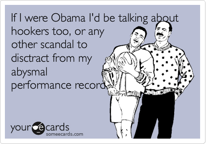 If I were Obama I'd be talking about hookers too, or any other scandal to  disctract from my abysmal  performance record