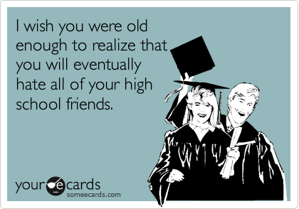 I wish you were old enough to realize that you will eventually hate all of your high school friends.
