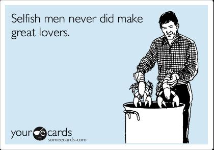 Selfish men never did make great lovers.