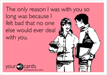 The only reason I was with you so long was because I felt bad that no one else would ever deal with you.