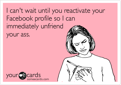 I can't wait until you reactivate your Facebook profile so I can immediately unfriend your ass.