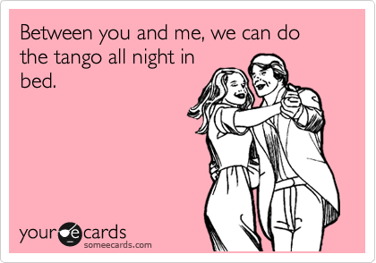Between you and me, we can do the tango all night in bed.