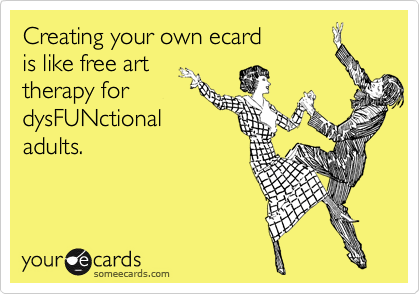 Creating your own ecard         is like free art therapy for dysFUNctional adults.