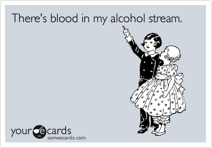 There's blood in my alcohol stream.