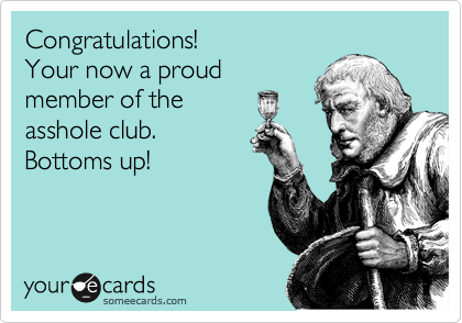 Congratulations! Your now a proud member of the asshole club. Bottoms up!
