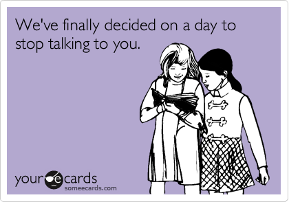 We've finally decided on a day to stop talking to you.