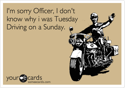 I'm sorry Officer, I don't know why i was Tuesday Driving on a Sunday.