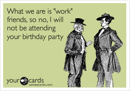 """What we are is """"work"""" friends, so no, I will not be attending your birthday party"""