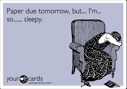 Paper due tomorrow, but.... I'm... so....... sleepy.