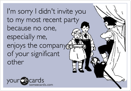 I'm sorry I didn't invite you to my most recent party because no one, especially me, enjoys the company of your significant other