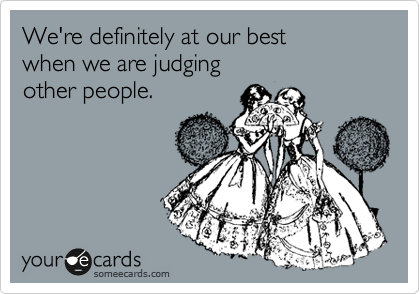 We're definitely at our best  when we are judging other people.