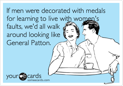 If men were decorated with medals for learning to live with women's faults, we'd all walk  around looking like  General Patton.