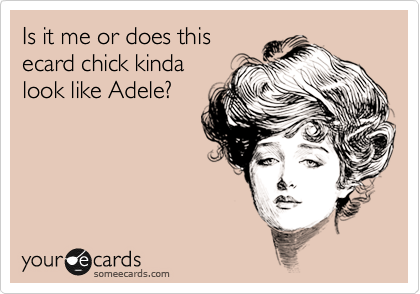 Is it me or does this ecard chick kinda look like Adele?
