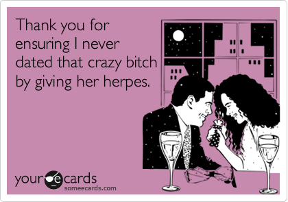 Thank you for ensuring I never dated that crazy bitch by giving her herpes.