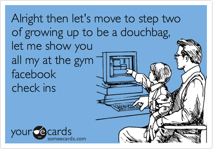 Alright then let's move to step two of growing up to be a douchbag, let me show you  all my at the gym facebook  check ins