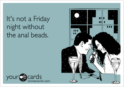 It's not a Friday  night without  the anal beads.
