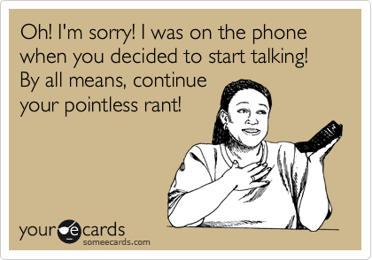 Oh! I'm sorry! I was on the phone when you decided to start talking! By all means, continue your pointless rant!
