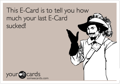 This E-Card is to tell you how much your last E-Card sucked!
