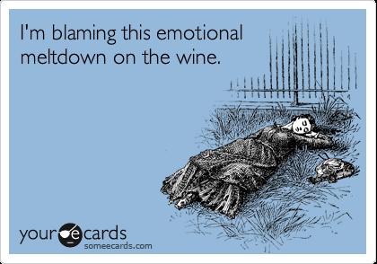 I'm blaming this emotional meltdown on the wine.