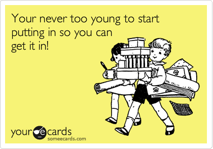 Your never too young to start putting in so you can get it in!