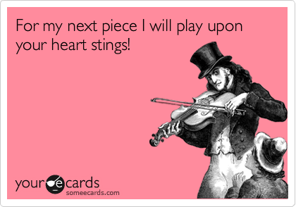 For my next piece I will play upon your heart stings!