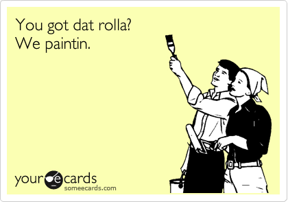 You got dat rolla? We paintin.