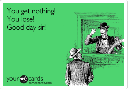 You get nothing! You lose! Good day sir!