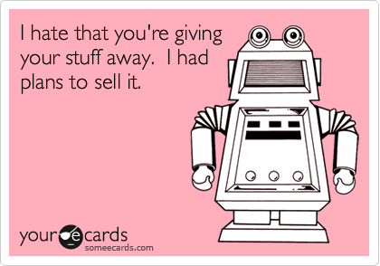 I hate that you're giving your stuff away.  I had plans to sell it.