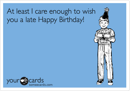 At least I care enough to wish you a late Happy Birthday!