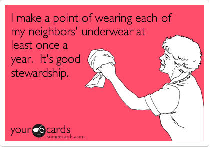 I make a point of wearing each of my neighbors' underwear at least once a year.  It's good stewardship.