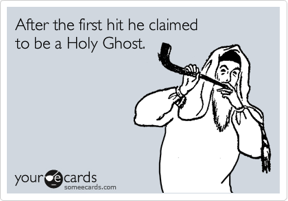 After the first hit he claimed to be a Holy Ghost.