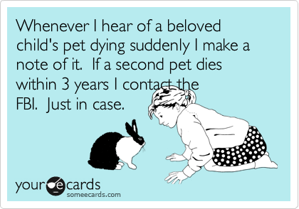Whenever I hear of a beloved child's pet dying suddenly I make a note of it.  If a second pet dies within 3 years I contact the FBI.  Just in case.