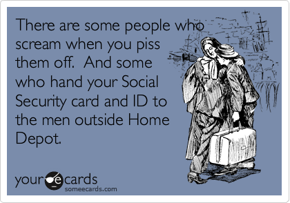 There are some people who scream when you piss them off.  And some who hand your Social Security card and ID to the men outside Home Depot.
