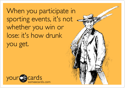 When you participate in sporting events, it's not whether you win or lose: it's how drunk you get.