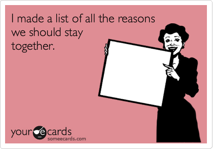 I made a list of all the reasons we should stay together.