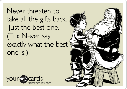Never threaten to take all the gifts back.  Just the best one. %28Tip: Never say exactly what the best one is.%29