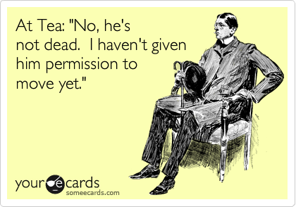 "At Tea: ""No, he's not dead.  I haven't given him permission to move yet."""
