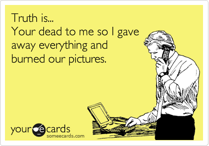 Truth is... Your dead to me so I gave away everything and burned our pictures.